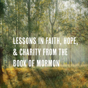 Lessons in Faith, Hope, and Charity from the Book of Mormon